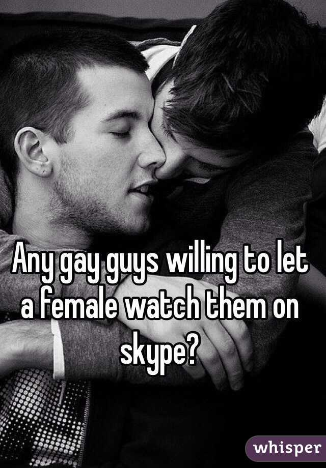 Any gay guys willing to let a female watch them on skype?