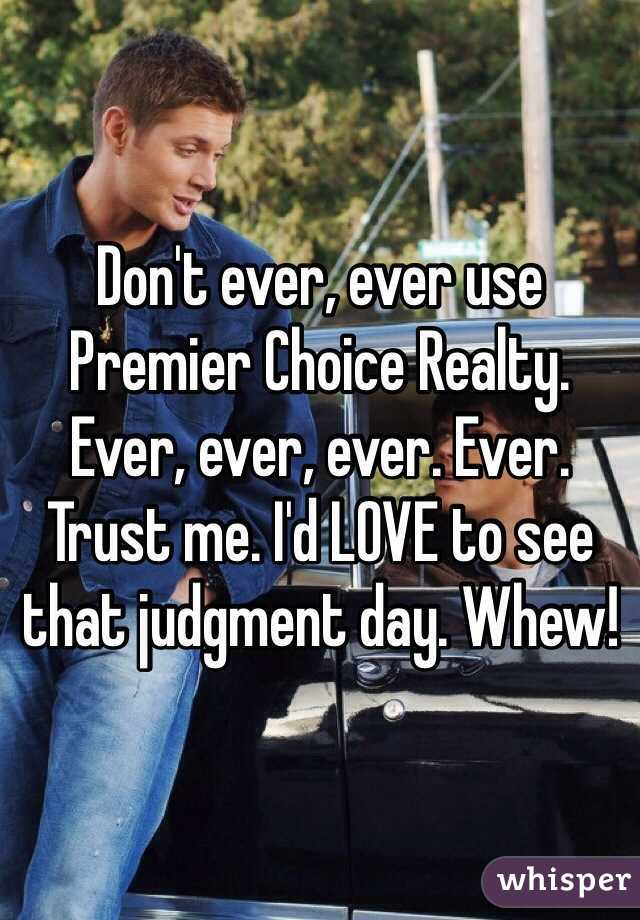 Don't ever, ever use Premier Choice Realty. Ever, ever, ever. Ever. Trust me. I'd LOVE to see that judgment day. Whew!