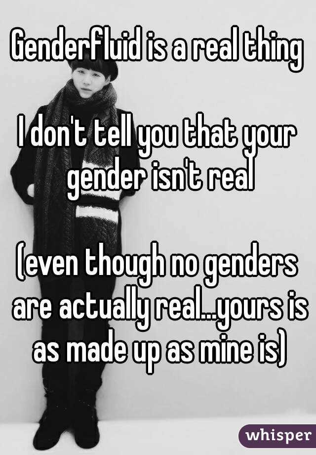 Genderfluid is a real thing  I don't tell you that your gender isn't real  (even though no genders are actually real...yours is as made up as mine is)
