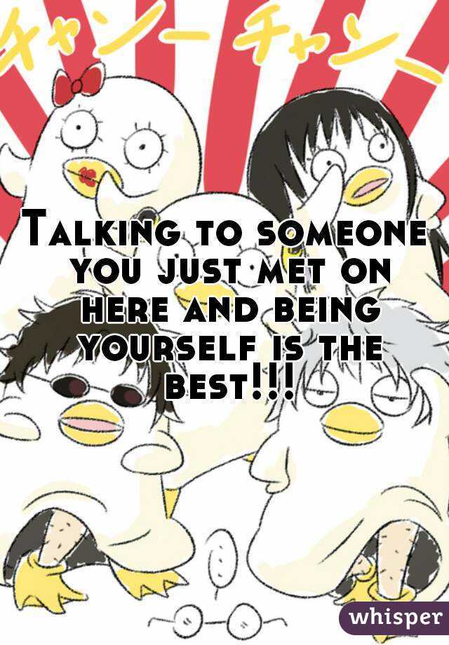 Talking to someone you just met on here and being yourself is the best!!!