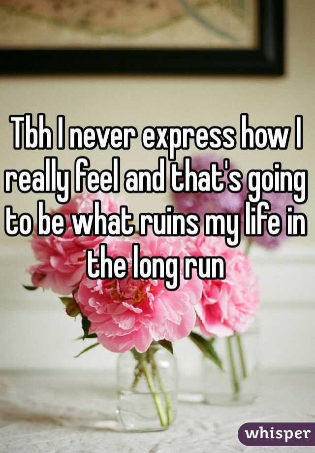 Tbh I never express how I really feel and that's going to be what ruins my life in the long run
