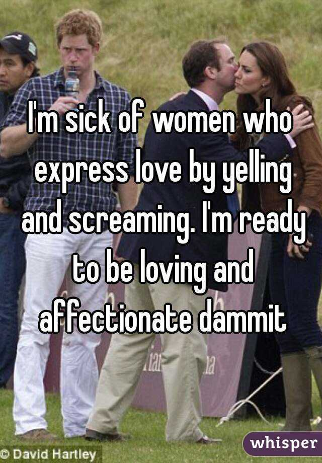 I'm sick of women who express love by yelling and screaming. I'm ready to be loving and affectionate dammit