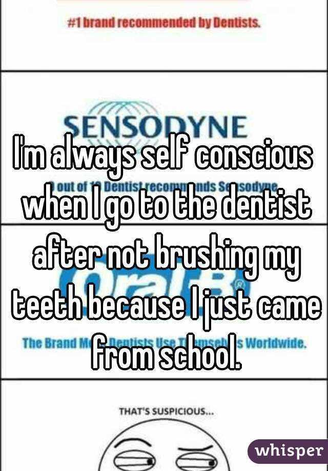 I'm always self conscious when I go to the dentist after not brushing my teeth because I just came from school.
