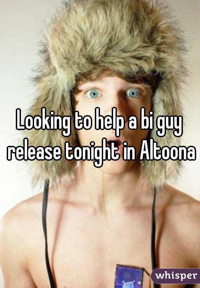 Looking to help a bi guy release tonight in Altoona