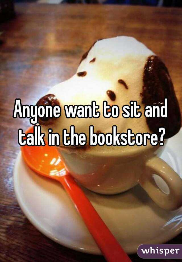 Anyone want to sit and talk in the bookstore?