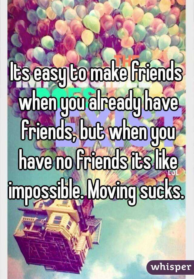Its easy to make friends when you already have friends, but when you have no friends its like impossible. Moving sucks.