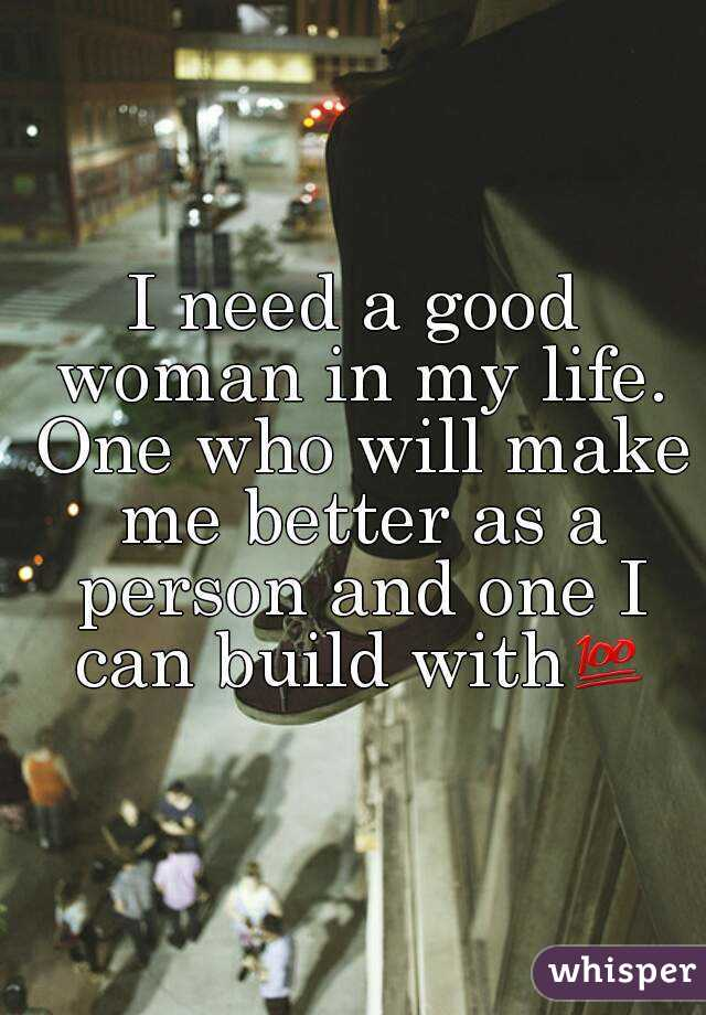 I need a good woman in my life. One who will make me better as a person and one I can build with💯