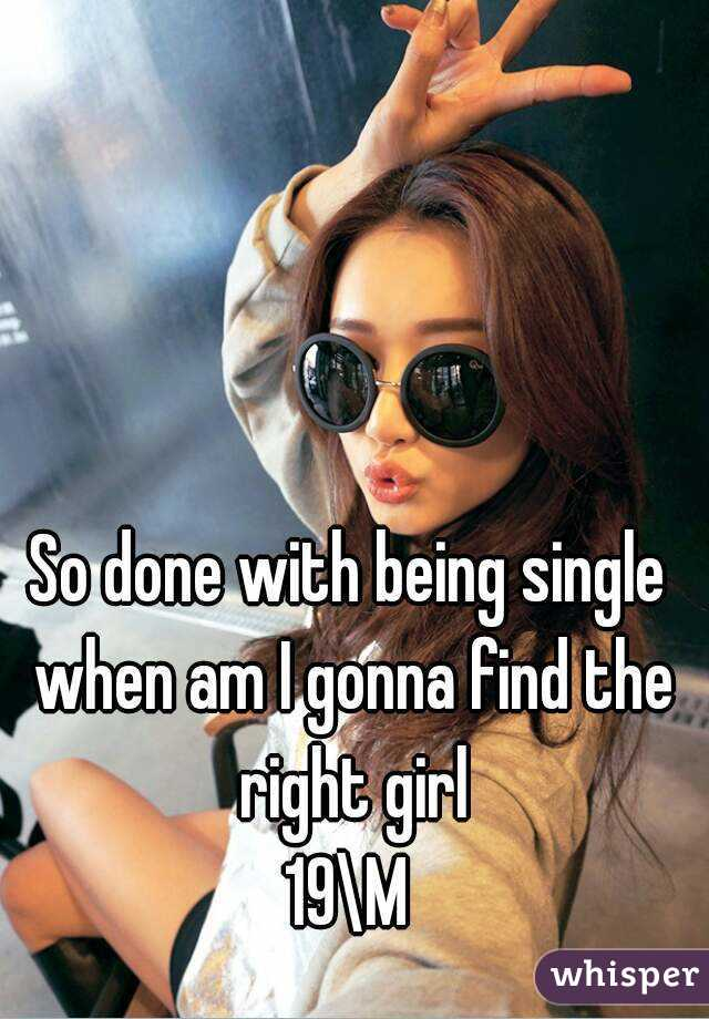 So done with being single when am I gonna find the right girl 19\M