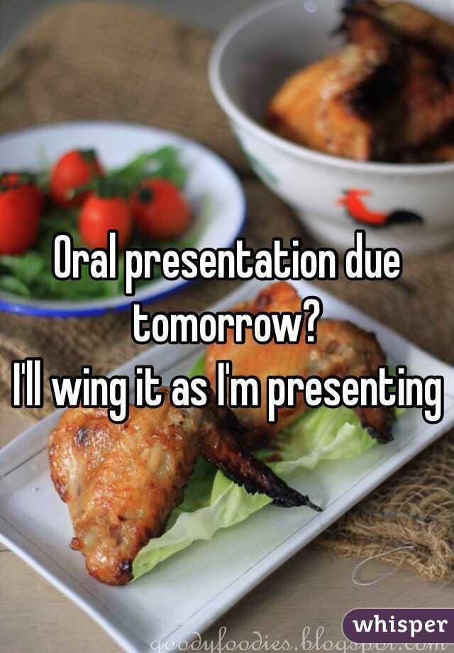 Oral presentation due tomorrow? I'll wing it as I'm presenting