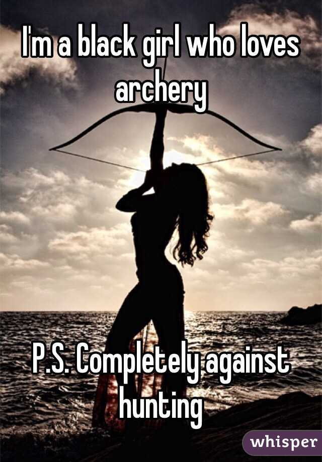 I'm a black girl who loves archery      P.S. Completely against hunting