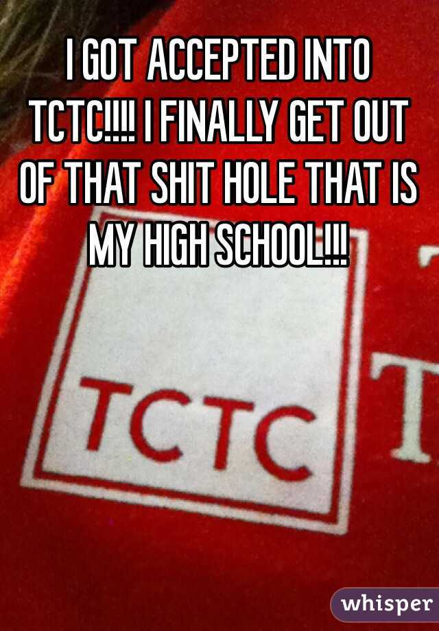 I GOT ACCEPTED INTO TCTC!!!! I FINALLY GET OUT OF THAT SHIT HOLE THAT IS MY HIGH SCHOOL!!!