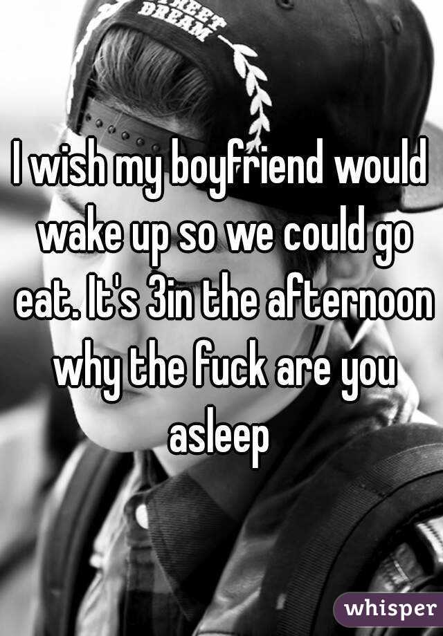I wish my boyfriend would wake up so we could go eat. It's 3in the afternoon why the fuck are you asleep
