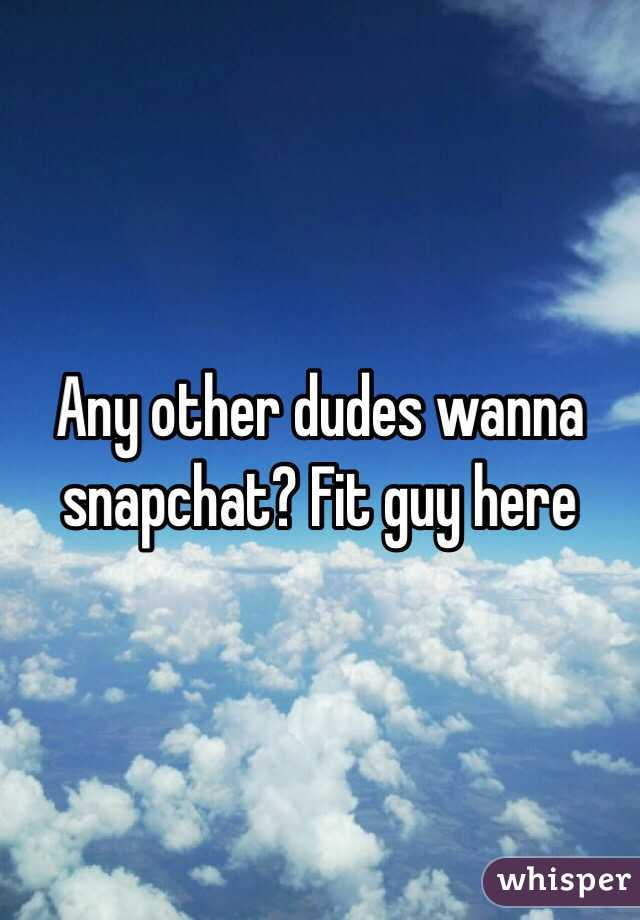 Any other dudes wanna snapchat? Fit guy here