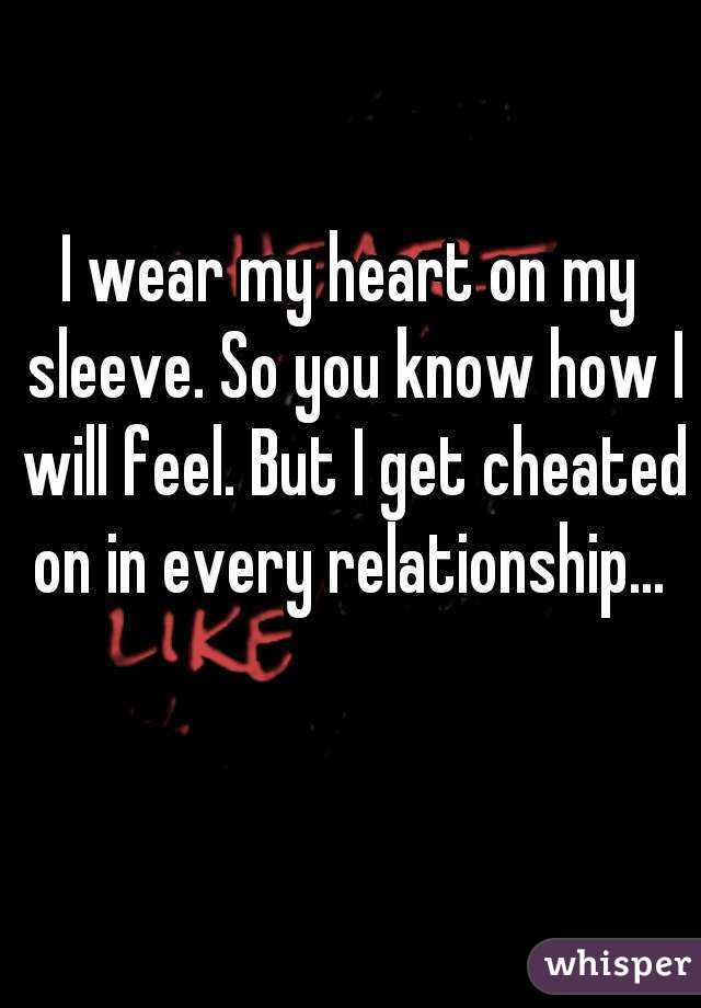 I wear my heart on my sleeve. So you know how I will feel. But I get cheated on in every relationship...