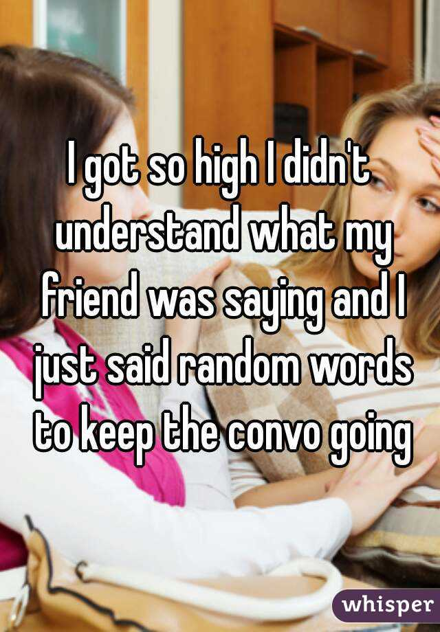 I got so high I didn't understand what my friend was saying and I just said random words to keep the convo going