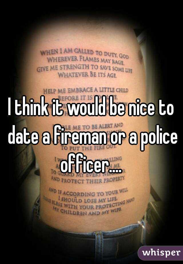 I think it would be nice to date a fireman or a police officer....