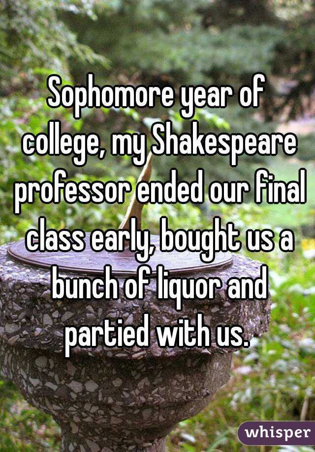 Sophomore year of college, my Shakespeare professor ended our final class early, bought us a bunch of liquor and partied with us.