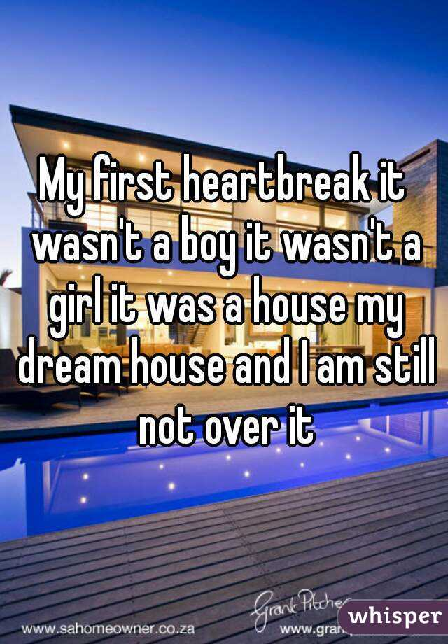 My first heartbreak it wasn't a boy it wasn't a girl it was a house my dream house and I am still not over it