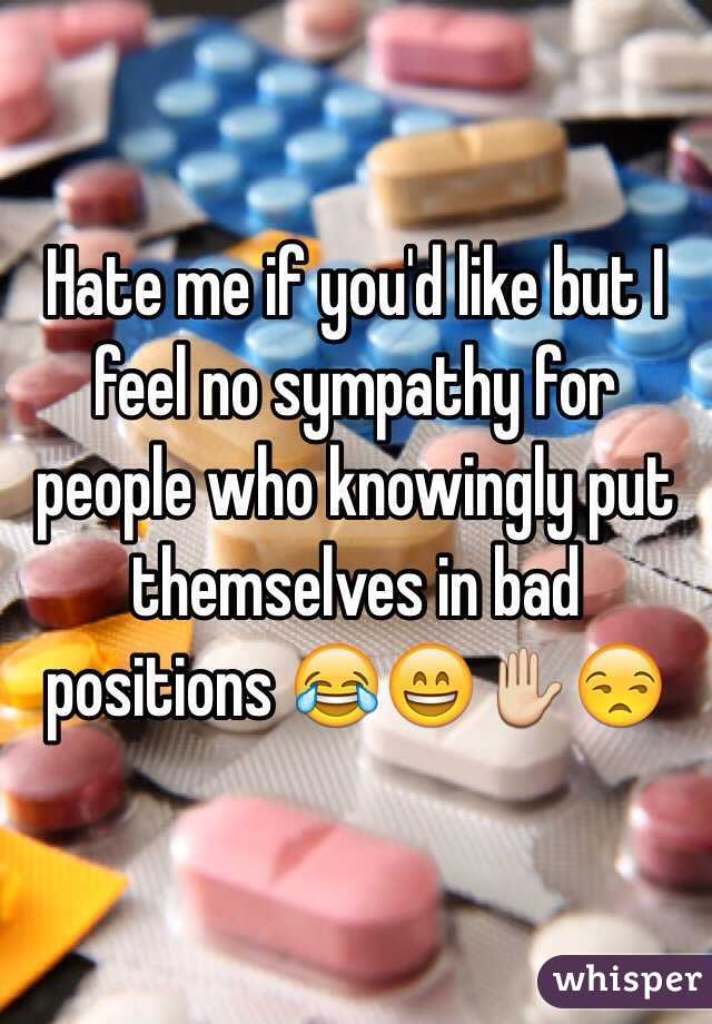 Hate me if you'd like but I feel no sympathy for people who knowingly put themselves in bad positions 😂😄✋😒