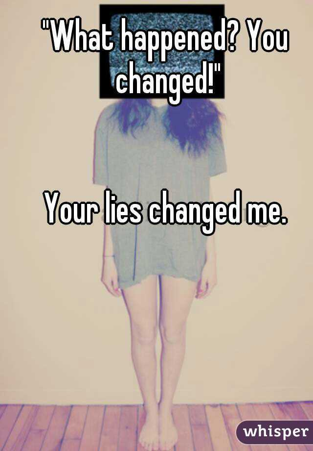 """""""What happened? You changed!""""   Your lies changed me."""