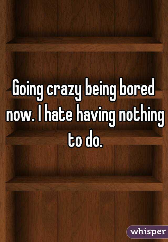 Going crazy being bored now. I hate having nothing to do.