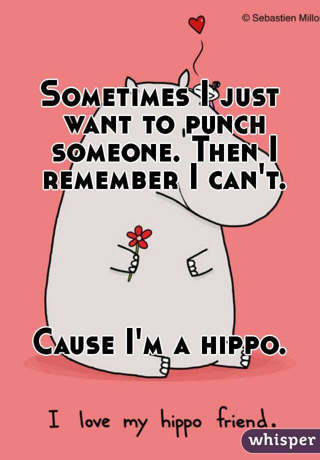 Sometimes I just want to punch someone. Then I remember I can't.      Cause I'm a hippo.