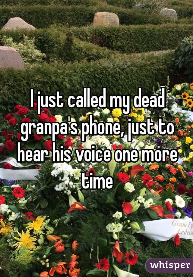 I just called my dead granpa's phone, just to hear his voice one more time