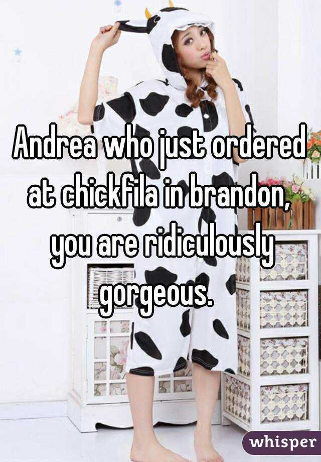 Andrea who just ordered at chickfila in brandon,  you are ridiculously gorgeous.