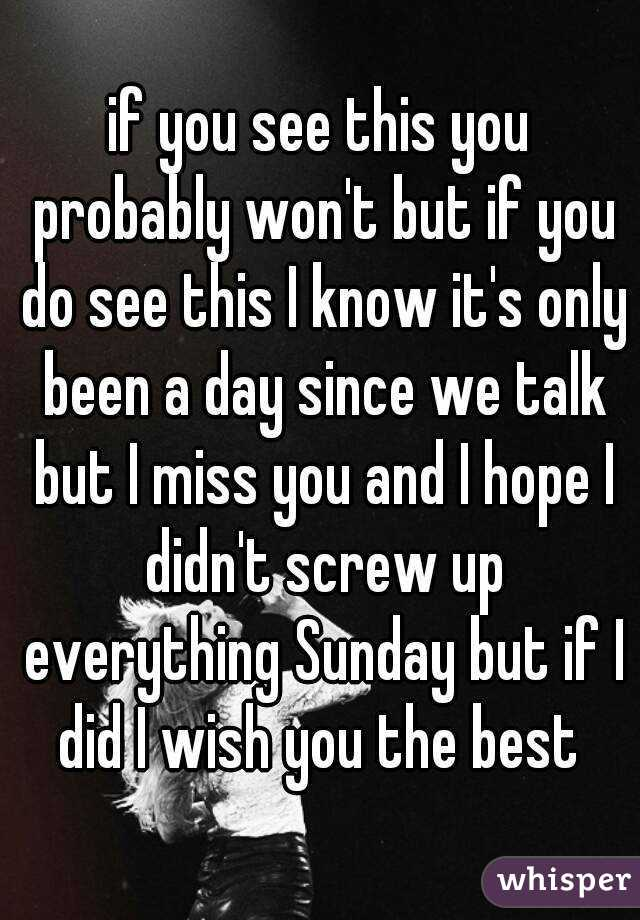 if you see this you probably won't but if you do see this I know it's only been a day since we talk but I miss you and I hope I didn't screw up everything Sunday but if I did I wish you the best