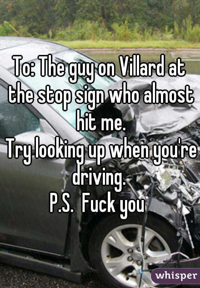 To: The guy on Villard at the stop sign who almost hit me.  Try looking up when you're driving.  P.S.  Fuck you