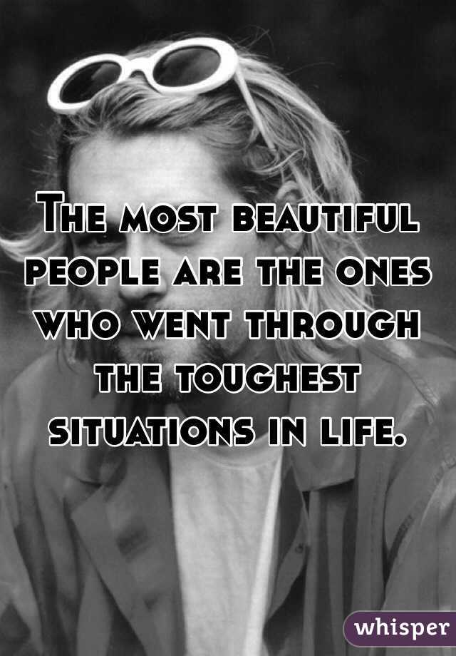 The most beautiful people are the ones who went through the toughest situations in life.