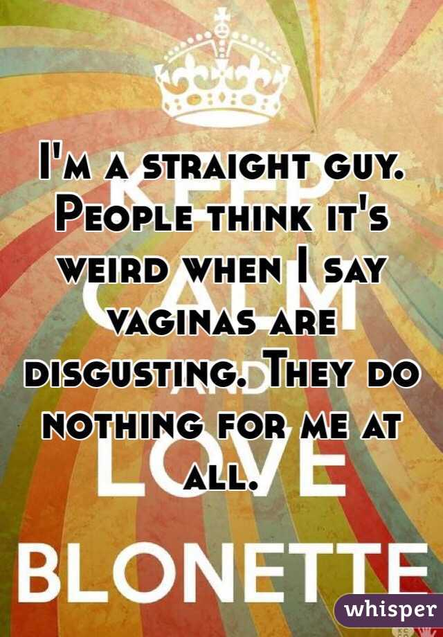 I'm a straight guy. People think it's weird when I say vaginas are disgusting. They do nothing for me at all.