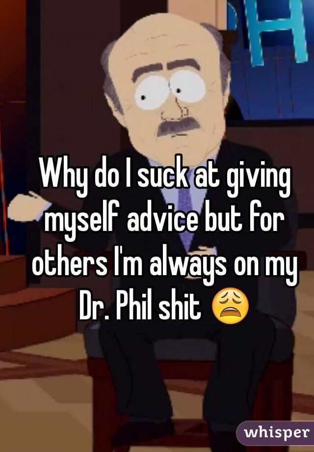 Why do I suck at giving myself advice but for others I'm always on my Dr. Phil shit 😩