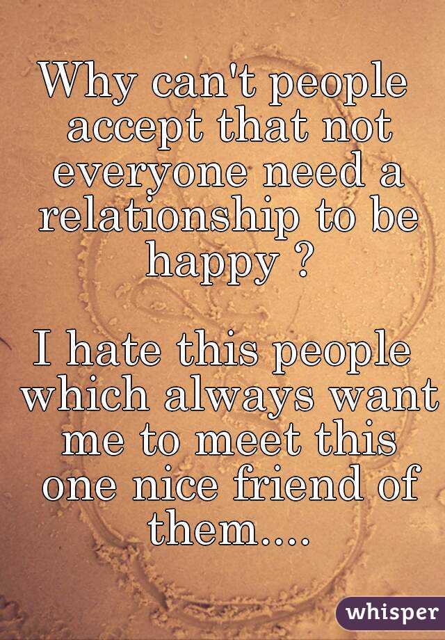 Why can't people accept that not everyone need a relationship to be happy ?  I hate this people which always want me to meet this one nice friend of them....