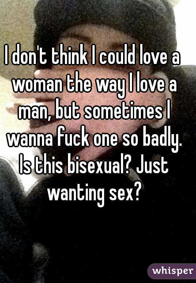 I don't think I could love a woman the way I love a man, but sometimes I wanna fuck one so badly. Is this bisexual? Just wanting sex?