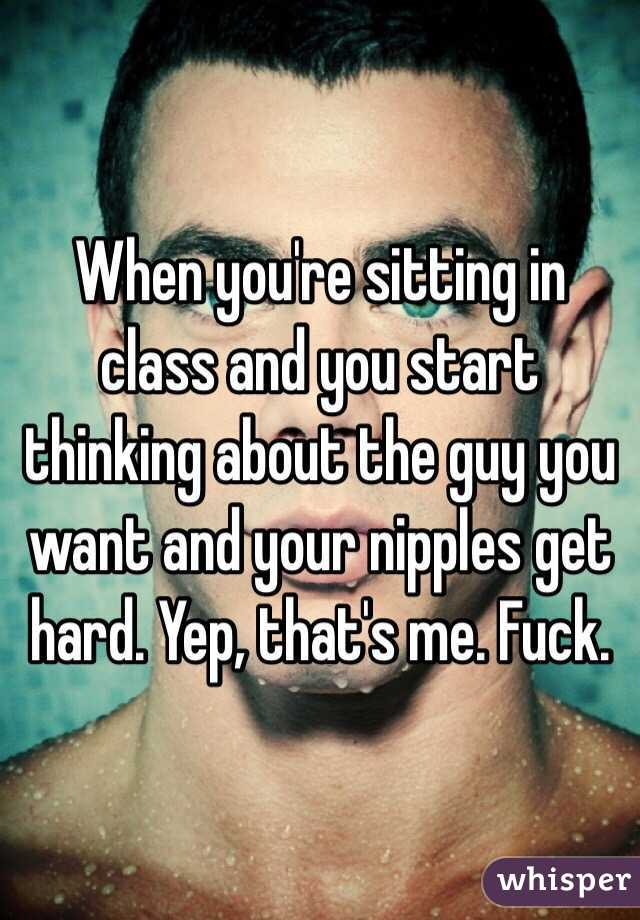 When you're sitting in class and you start thinking about the guy you want and your nipples get hard. Yep, that's me. Fuck.