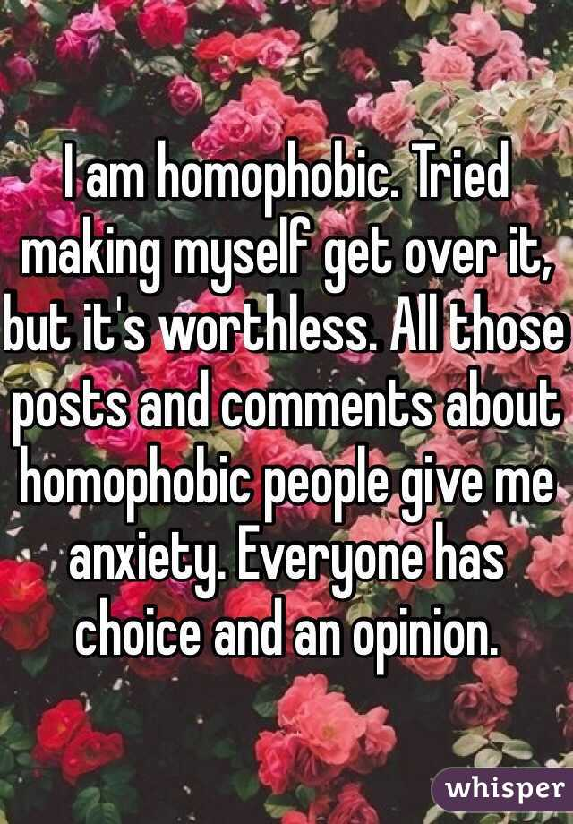 I am homophobic. Tried making myself get over it, but it's worthless. All those posts and comments about homophobic people give me anxiety. Everyone has choice and an opinion.