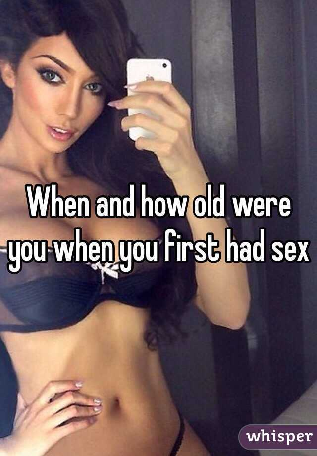 When and how old were you when you first had sex