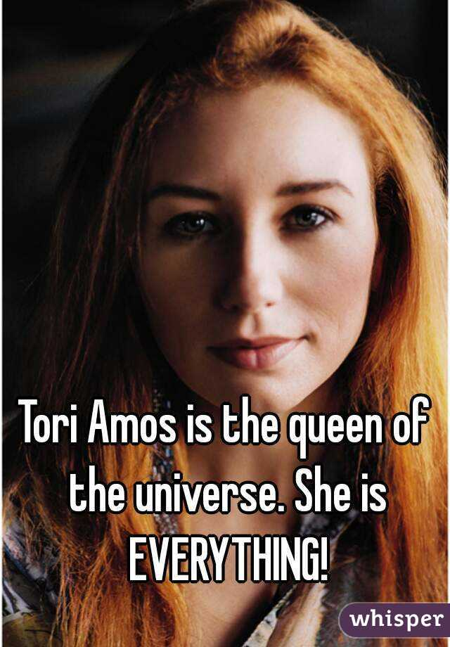 Tori Amos is the queen of the universe. She is EVERYTHING!