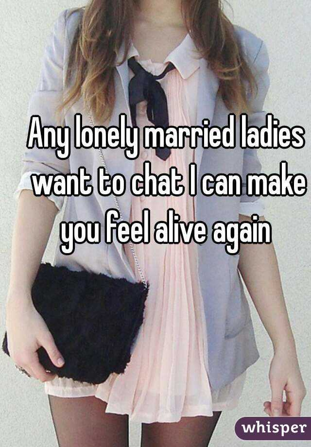 Any lonely married ladies want to chat I can make you feel alive again