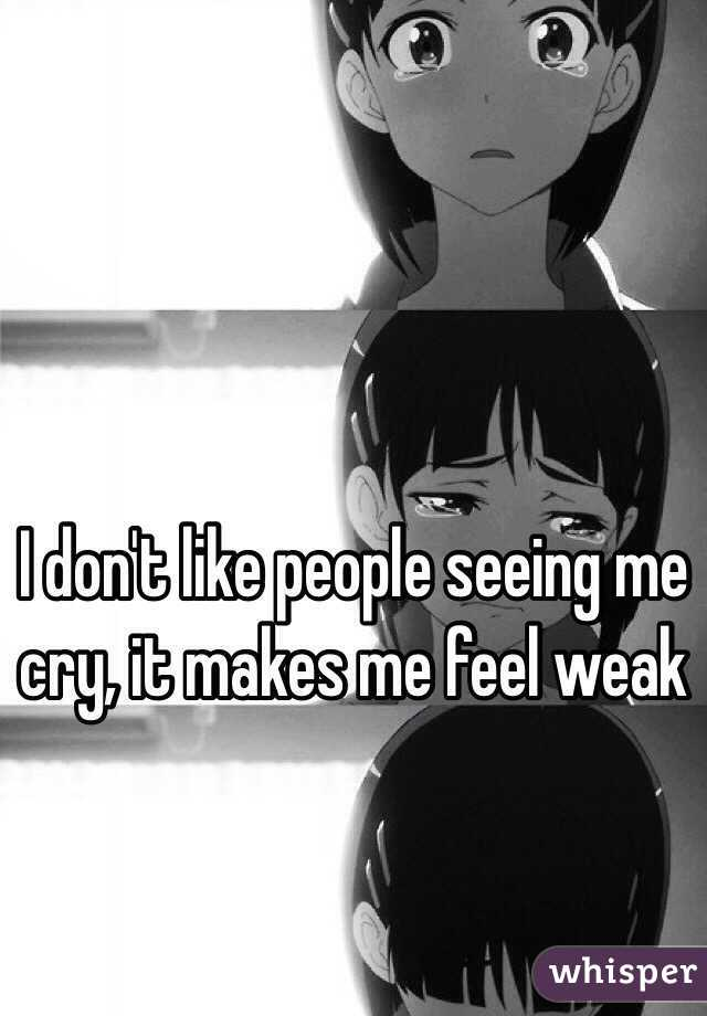 I don't like people seeing me cry, it makes me feel weak