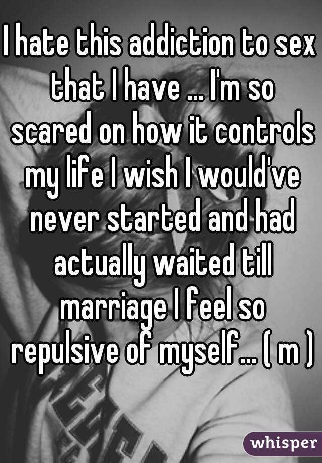 I hate this addiction to sex that I have ... I'm so scared on how it controls my life I wish I would've never started and had actually waited till marriage I feel so repulsive of myself... ( m )