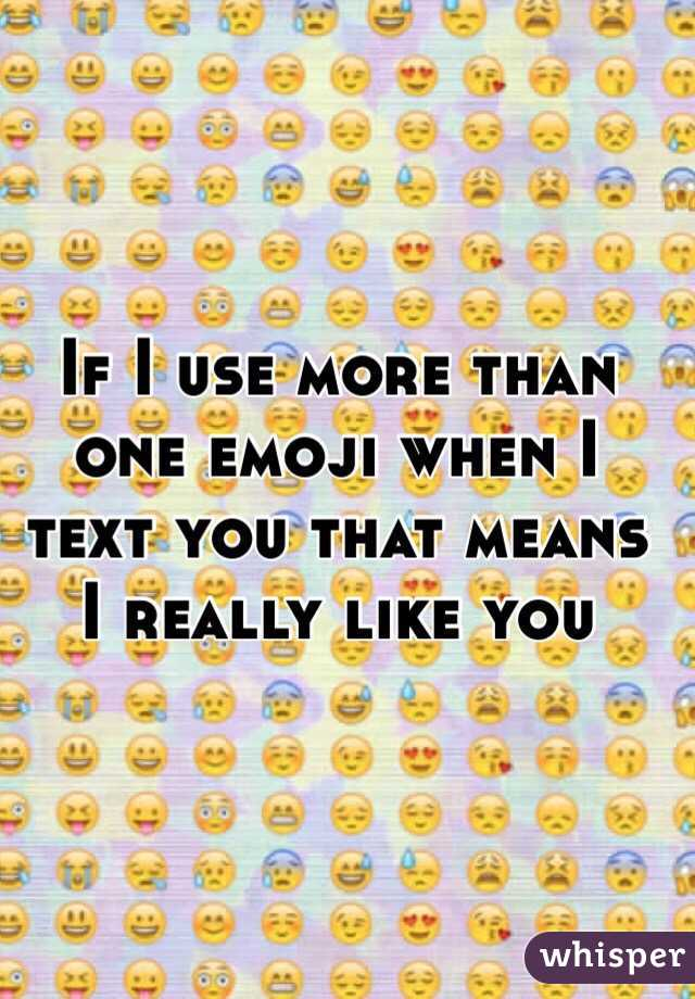 If I use more than one emoji when I text you that means I really like you
