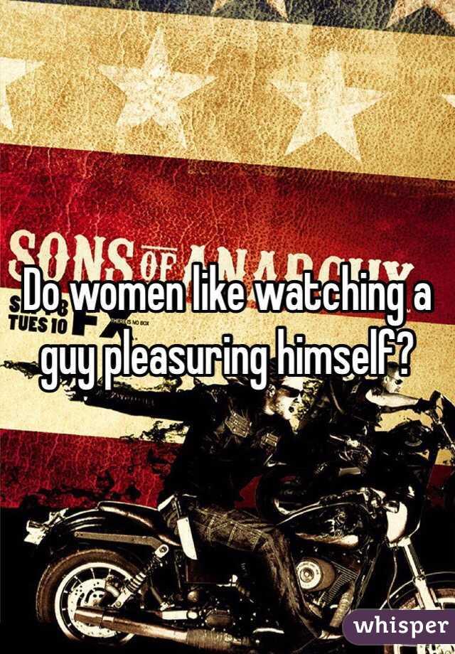 Do women like watching a guy pleasuring himself?