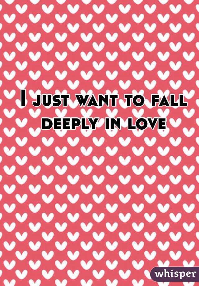 I just want to fall deeply in love