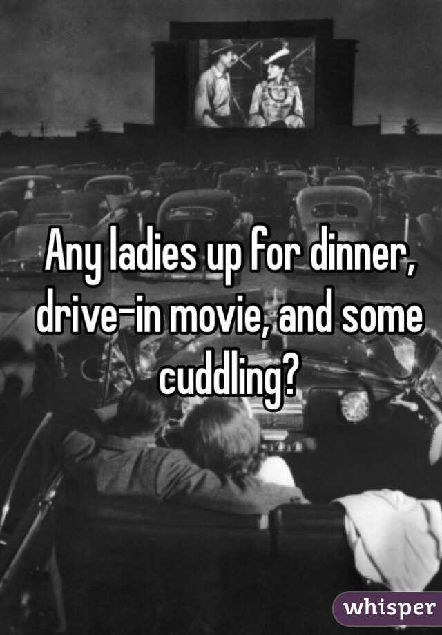 Any ladies up for dinner, drive-in movie, and some cuddling?