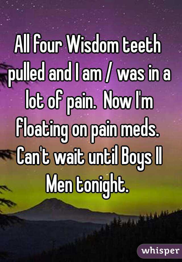 All four Wisdom teeth pulled and I am / was in a lot of pain.  Now I'm floating on pain meds.  Can't wait until Boys II Men tonight.