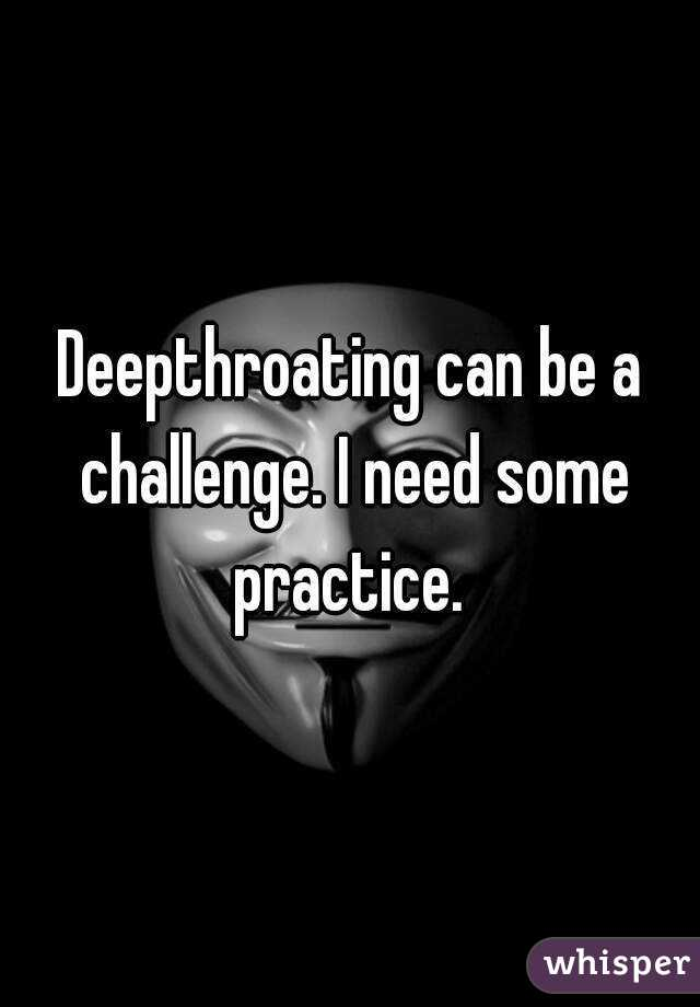 Deepthroating can be a challenge. I need some practice.
