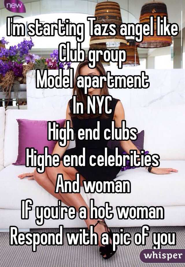 I'm starting Tazs angel like Club group Model apartment  In NYC High end clubs  Highe end celebrities  And woman  If you're a hot woman Respond with a pic of you