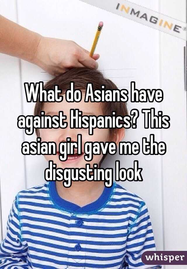 What do Asians have against Hispanics? This asian girl gave me the disgusting look